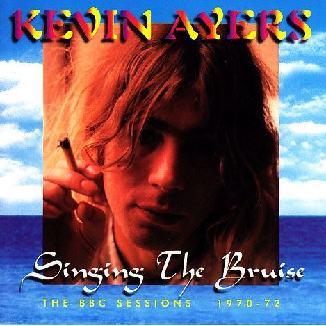 Kevin Ayers — Singing the Bruise: The BBC Sessions 1970-72