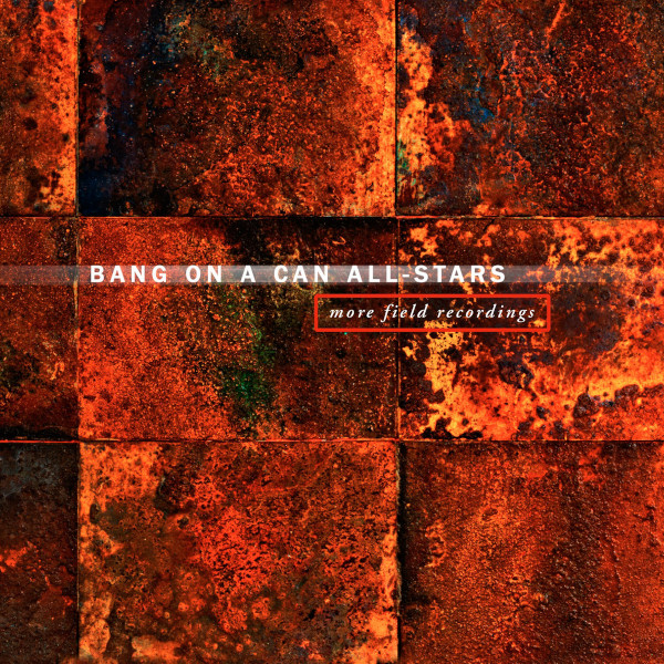 Bang on a Can All-Stars — More Field Recordings