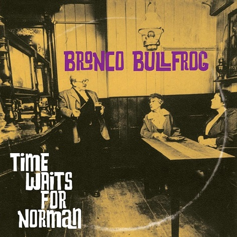 Bronco Bullfrog — Time Waits for Norman