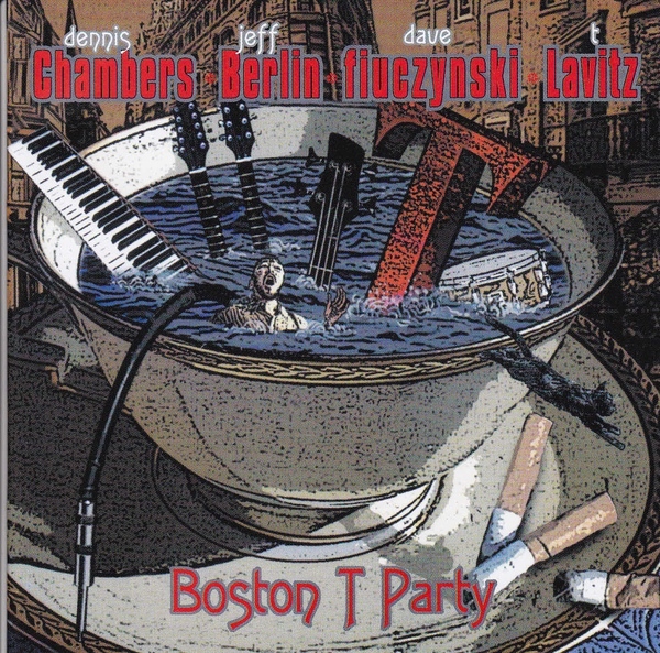 Dennis Chambers / Jeff Berlin / David Fiuczynski / T. Lavitz — Boston T Party
