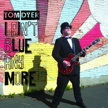Tom Dyer — I Ain't Blue Anymore