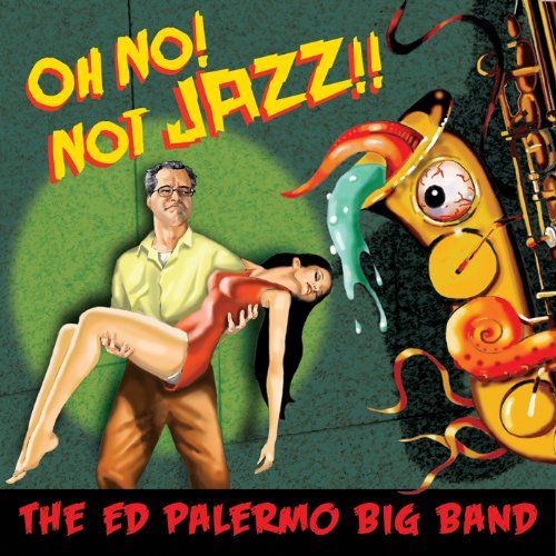 The Ed Palermo Big Band — Oh No! Not Jazz!!