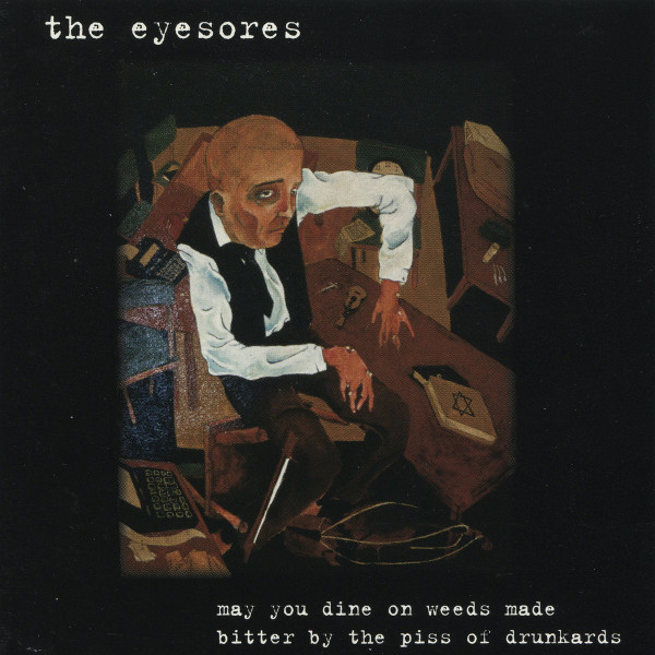 The Eyesores — May You Dine on Weeds Made Bitter by the Piss of Drunkards