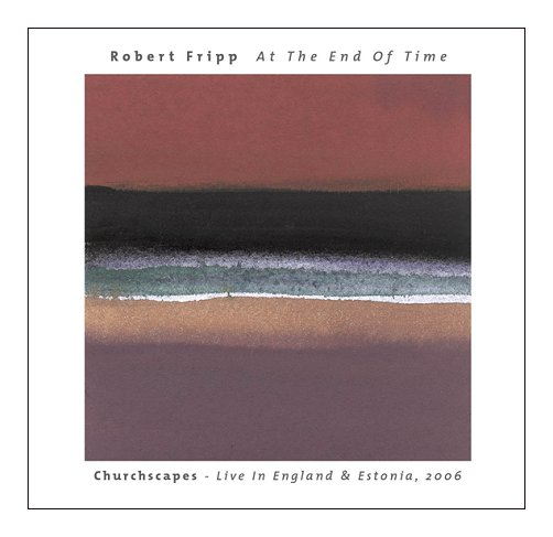 Robert Fripp — At the End of Time: Churchscapes Live in England & Estonia, 2006