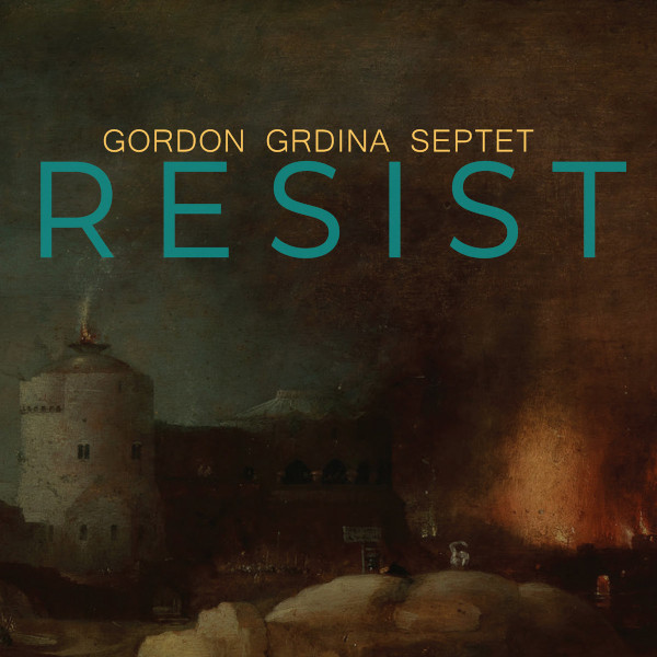 Gordon Grdina Septet — Resist