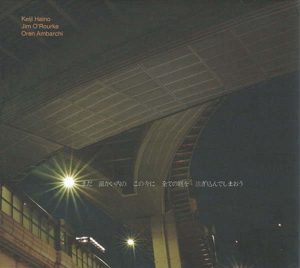 Keiji Haino / Jim O'Rourke / Oren Ambarchi — Now While It's Still Warm Let Us Pour in All the Mystery