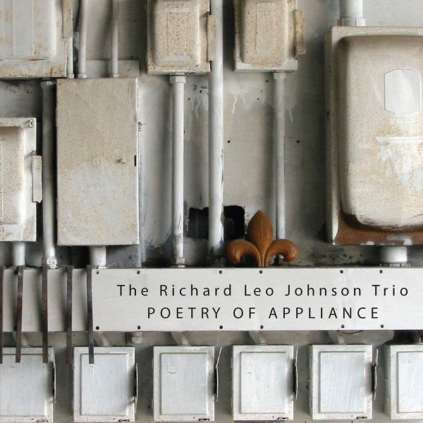 Richard Leo Johnson Trio — Poetry of Appliance