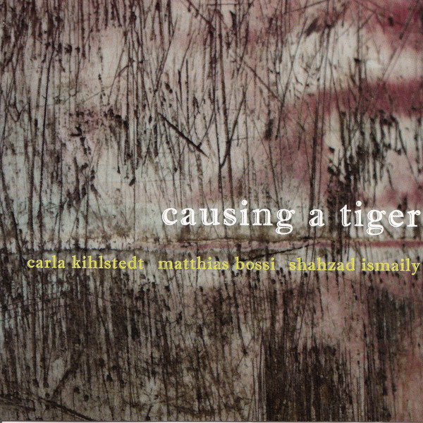 Carla Kihlstedt / Matthias Bossi / Shahzad Ismaily — Causing a Tiger