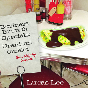 Lucas Lee — Business Brunch Specials: Uranium Omelet (with GMO-Free Brown Sauce)