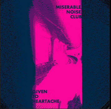Miserable Noise Club — Given to Heartache