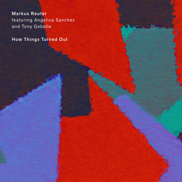 Markus Reuter / Angelica Sanchez / Tony Geballe — How Things Turned Out