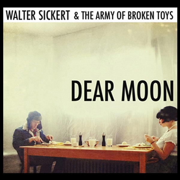 Walter Sickert & the Army of Broken Toys — Dear Moon