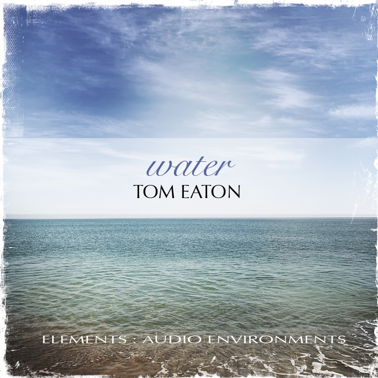 Tom Eaton — Elements: Audio Environments Part Four: Water