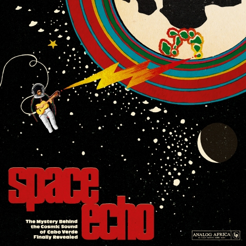 Various Artists — Space Echo: The Mystery behind the Cosmic Sound of Cabo Verde Finally Revealed