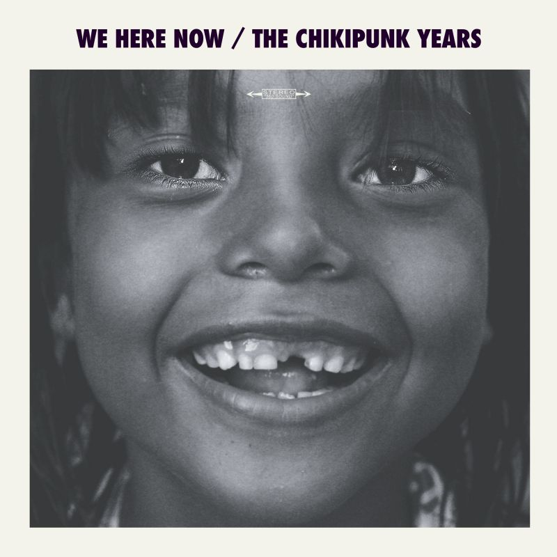 We Here Now — The Chikipunk Years